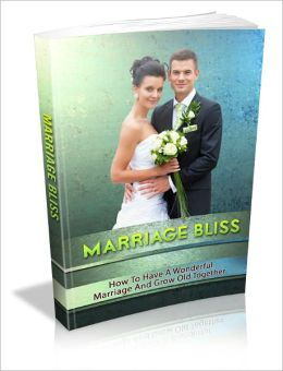 Marriage Bliss: How To Have A Wonderful Marriage And Grow Old Together