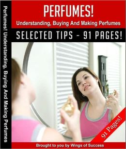 Perfumes! Understanding, Buying And Making Perfumes!
