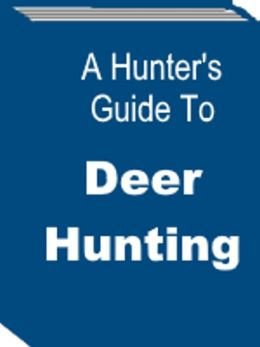 A Hunter's Guide To Deer Hunting