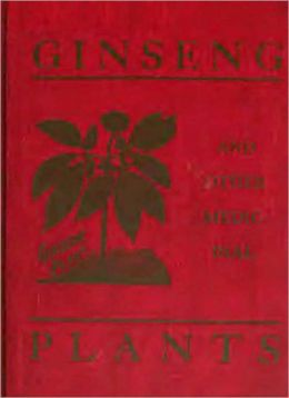 Ginseng And Other Medicinal Plants: A Classic Book of Valuable Information for Growers as Well as Collectors of Medicinal Roots, Barks, Leaves, Etc. By A. R. Harding!