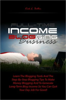 Full-Time Income Blogging Business: Learn The Blogging Tools And The Step-By-Step Blogging Tips To Make Money Blogging And To Generate Long-Term Blog Income So You Can Quit Your Day Job For Good!