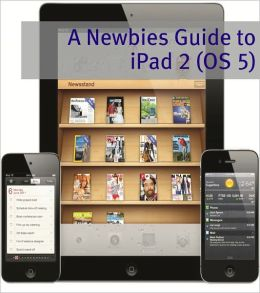A Newbies Guide to iPad 2 (iOS 5): A Beginners Guide to the Newest iPad Operating System