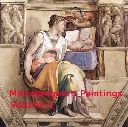 Michelangelo's Paintings: Volume 1 - A Collection Of Classic Masterpiece Paintings By One Of The Greatest Artist Michelangelo Buonarroti!
