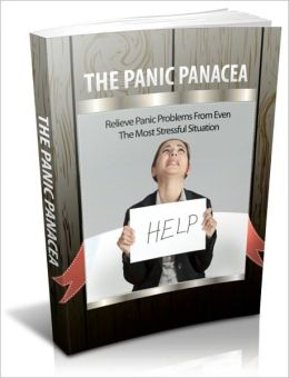 The Panic Panacea - Relieve Panic Problems from Even the Most Stressful Situation