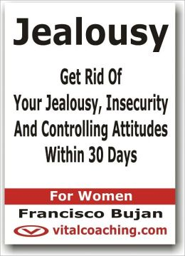 Jealousy - Get Rid Of Your Jealousy, Insecurity And Controlling Attitudes Within 30 Days - For Women