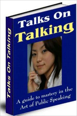 Talks On Talking: A Guide To Mastery In The Art Of Public Speaking! A Classic Conversation Manual By Grenville Kleiser! AAA+++
