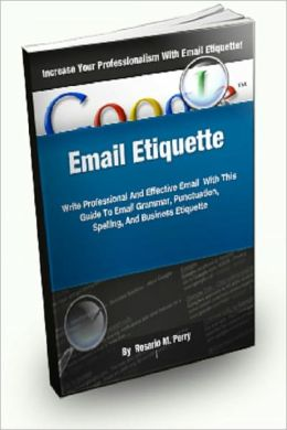 Email Etiquette; Write Professional and Effective Emails With This Guide To Email Grammar, Punctuation, Spelling, And Business Etiquette