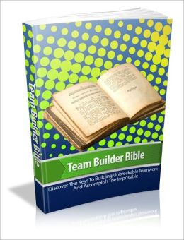 Team Builder Bible Discover The Secrets To Instantly Building Effective Teams In Any Niche Or Field