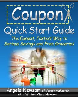 Coupon Quick Start Guide - The Easiest, Fastest Way to Serious Savings and Free Groceries