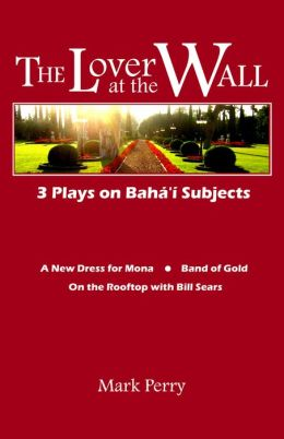 The Lover at the Wall: 3 Plays on Baha'i Subjects