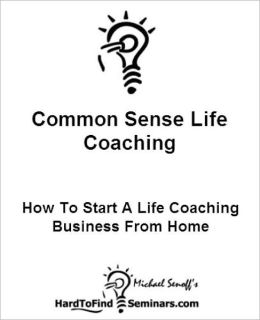 Common Sense Life Coaching: How To Start A Life Coaching Business From Home