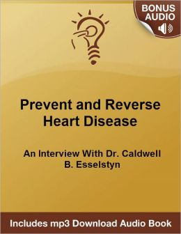 How To Prevent and Reverse Heart Disease: An Interview With Dr. Caldwell B. Esselstyn - - Includes Free Bonus mp3 Audio Download