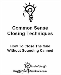 Common Sense Closing Techniques: How To Close The Sale Without Sounding Canned