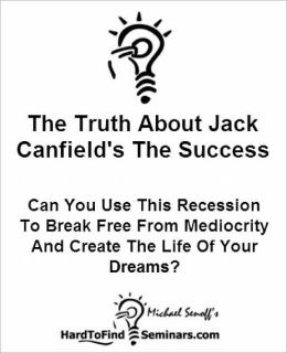 The Truth About Jack Canfield's The Success Principles: Can You Use This Recession To Break Free From Mediocrity And Create The Life Of Your Dreams?