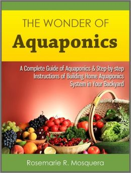 The Wonder of Aquaponics: A Complete Guide of Aquaponics & Step-by-step Instructions of Building Home Aquaponics System in Your Backyard