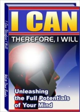 I Can Therefore I Will - The Unleashing the Full Potentials of Your Mind