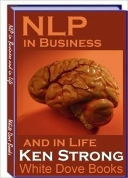 NLP ( Neuro-Linguistic Programming) in Business and in Life - Strengthen and Sharpens Your Unique Strength and Advantages