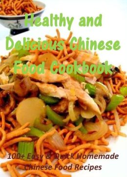 Healthy and Delicious Chinese Food Cookbook: 100+ Easy & Quick Homemade Chinese Food Recipes