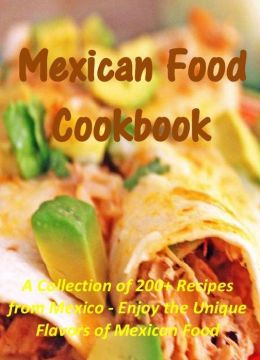 Mexican Food Cookbook: A Collection of 200+ Recipes from Mexico - Enjoy the Unique Flavors of Mexican Food