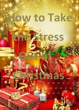 How to Take the Stress Out of Christmas: Christmas Doesn't Need to be Stressful, But You Need to Know How to Relax!
