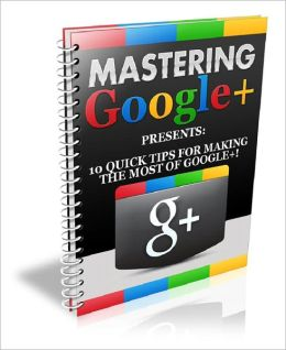 Mastering Google+: 10 Quick Tips for Making the Most of Google+