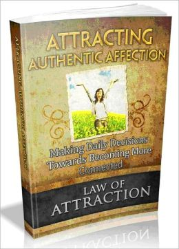 Law Of Attraction: Attracting Authentic Affection - Making Daily Decisions To Become More Connected.