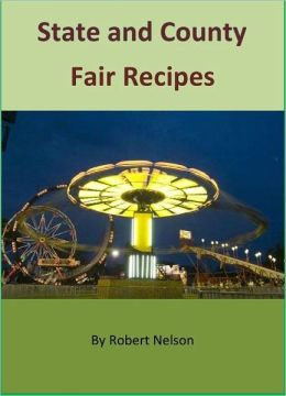 Delicious & Traditional State and County Fair Recipes: The Cookbook for Over 100 America's Favorite Fair Recipes