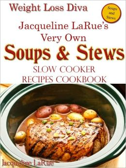 Weight Loss Diva Jacqueline LaRue's Very Own SOUPS & STEWS Slow Cooker Recipes Cookbook