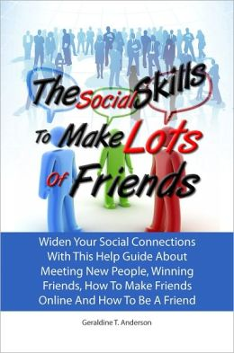 The Social Skills To Make Lots Of Friends: Widen Your Social Connections With This Help Guide About Meeting New People, Winning Friends, How To Make Friends Online And How To Be A Friend