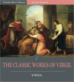 The Classic Works of Virgil: The Aeneid, The Eclogues, and The Georgics (Illustrated)