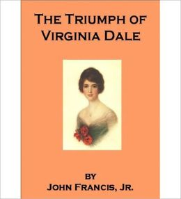 The Triumph Of Virginia Dale: A Romance/Literature Classic By John Francis, Jr.!