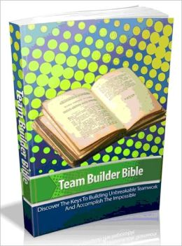 Team Builder Bible - Discover The Keys To Building Unbreakable Teamwork And Accomplish The Impossible