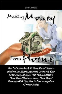 Making Money From Home: This Definitive Guide To Home Based Careers Will Give You Helpful Solutions On How To Earn Extra Money At Home With This Handbook's Home Based Business Ideas, Home Based Business Work Tips, How To Earn Money Fast At Home Tri