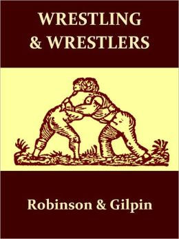 Wrestling and Wrestlers: Biographical Sketches of Celebrated Athletes of the Northern Ring; to Which is Added Notes on Bull and Badger Baiting [Illustrated]