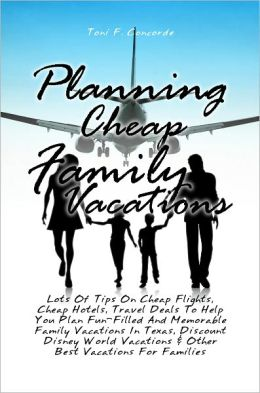 Planning Cheap Family Vacations: Lots Of Tips On Cheap Flights, Cheap Hotels, Travel Deals To Help You Plan Fun-Filled And Memorable Family Vacations In Texas, Discount Disney World Vacations & Other Best Vacations For Families