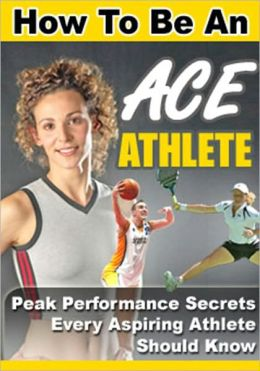 How to be an Ace Athletic - Peak Performance Secrets Every Aspiring Athletic Should Know
