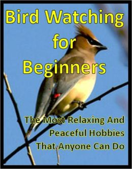 Bird Watching for Beginners: The Most Relaxing And Peaceful Hobbies That Anyone Can Do