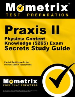 Praxis II Physics: Content Knowledge (0265 and 5265) Exam Secrets Study Guide: Praxis II Test Review for the Praxis II: Subject Assessments