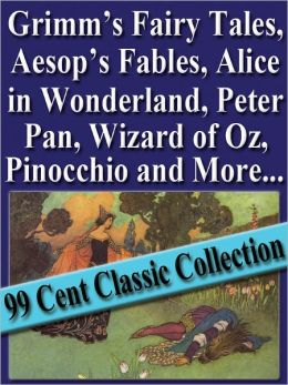 Grimm's Fairy Tales, Aesop's Fables, Alice in Wonderland, Peter Pan, Wizard of Oz, Pinocchio and More (99 Cent Classic Collection)