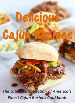 Delicious Cajun Recipes: The Ultimate Collection of America's Finest Cajun Recipes Cookbook