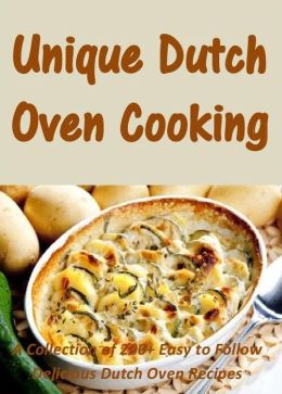 Unique Dutch Oven Cooking: A Collection of 200+ Easy to Follow Delicious Dutch Oven Recipes