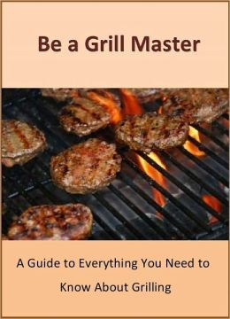 Be a Grill Master - A Guide to Everything You Need to Know About Grilling