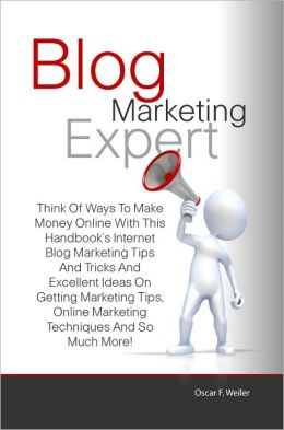 Blog Marketing Expert: Think Of Ways To Make Money Online With This Handbook's Internet Blog Marketing Tips And Tricks And Excellent Ideas On Getting Marketing Tips, Online Marketing Techniques And So Much More!
