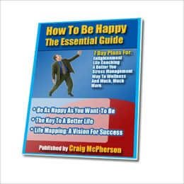 The Essential Guide - How To Be Happy - The Key To Be Happy, A better Life and Success