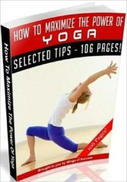 eBook about How To Maximize The Power Of Yoga - Exercise and Fitness Guide