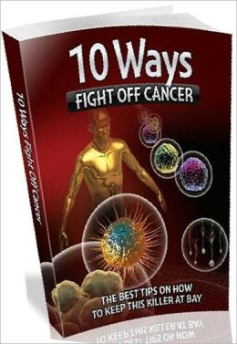 eBook about 10 Ways To Fight Off Cancer - This might be the single-most crucial and easy to comprehend info you'll read about ...