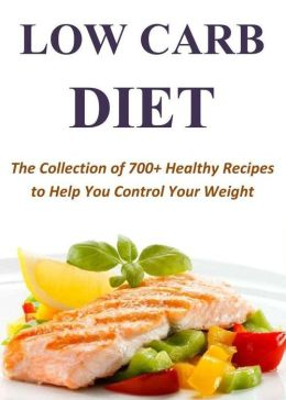 Low Carb Diet: The Collection of 700+ Healthy Recipes to Help You Control Your Weight