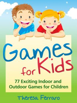 Games for Kids - 77 Exciting Indoor and Outdoor Games for Children - Free and Low Cost Fun Children's Play Activities for Boys and Girls! - For Any Child Age 5 and Up!