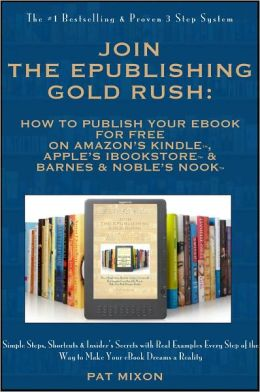 Join the ePublishing Gold Rush: How to Create, Write, Format, Publish and Sell Your eBook for FREE on Barnes & Noble's Nook, Amazon's Kindle, and Apple's iBookstore