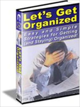 Let's Get Organized - Easy and Simple Strategies for Getting and Staying Organized - It Simplifies Your Life